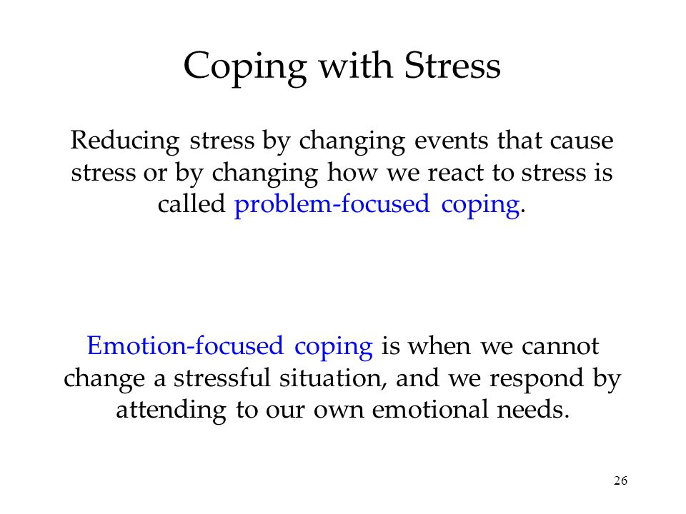 26 Coping with Stress Reducing stress by changing events that cause stress or by changing how we react to stress is called problem-focused coping.