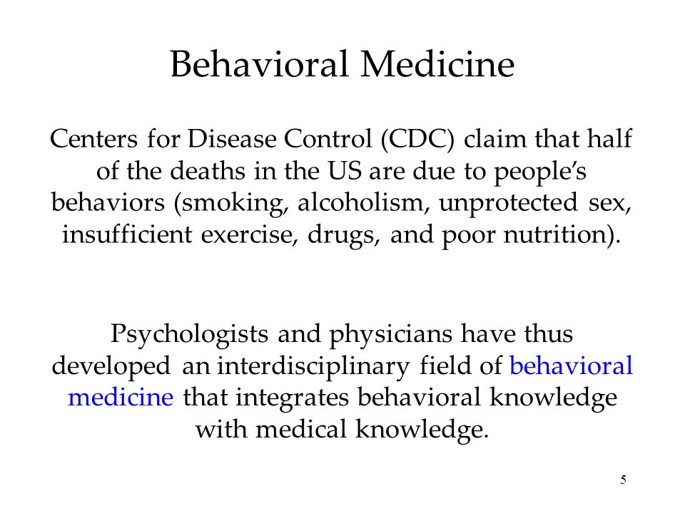 5 Behavioral Medicine Centers for Disease Control (CDC) claim that half of the deaths in the US are due to people's behaviors (smoking, alcoholism, unprotected sex, insufficient exercise, drugs, and poor nutrition).
