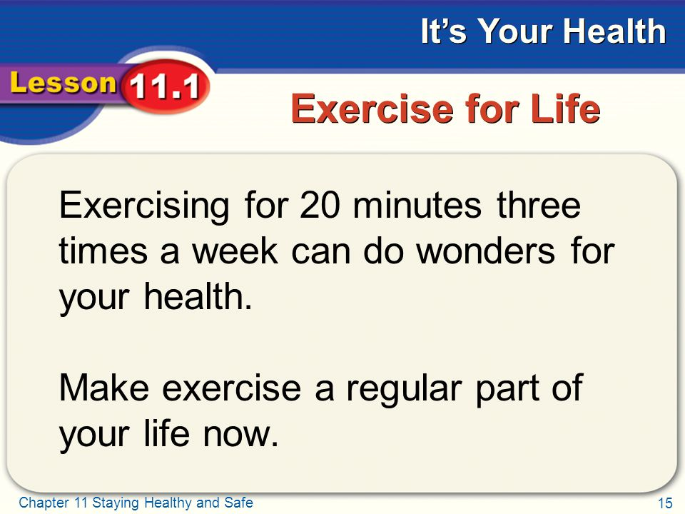 15 Chapter 11 Staying Healthy and Safe It's Your Health Exercise for Life Exercising for 20 minutes three times a week can do wonders for your health.