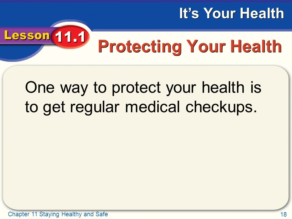 18 Chapter 11 Staying Healthy and Safe It's Your Health Protecting Your Health One way to protect your health is to get regular medical checkups.