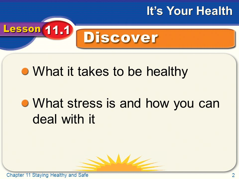 2 Chapter 11 Staying Healthy and Safe It's Your Health Discover What it takes to be healthy What stress is and how you can deal with it