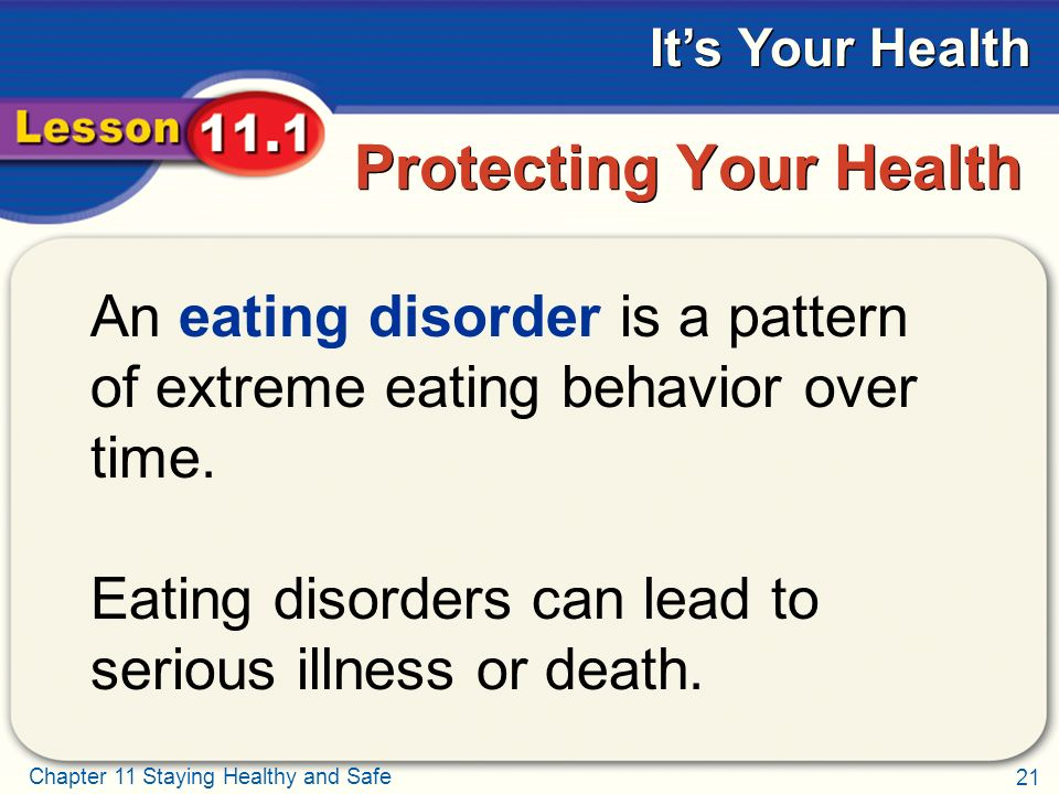 21 Chapter 11 Staying Healthy and Safe It's Your Health Protecting Your Health An eating disorder is a pattern of extreme eating behavior over time.