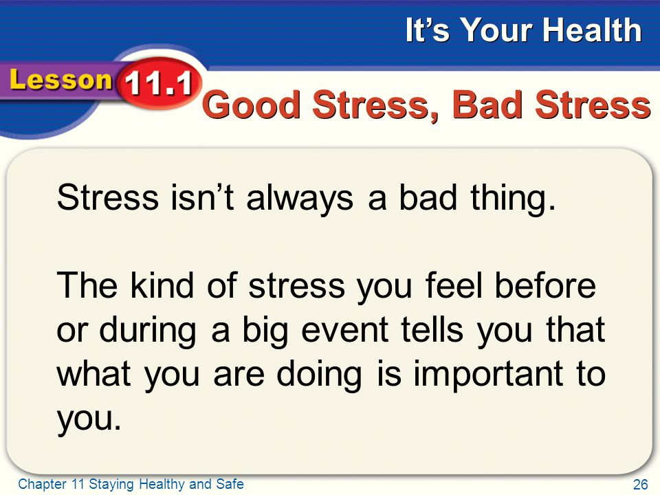 26 Chapter 11 Staying Healthy and Safe It's Your Health Good Stress, Bad Stress Stress isn't always a bad thing.