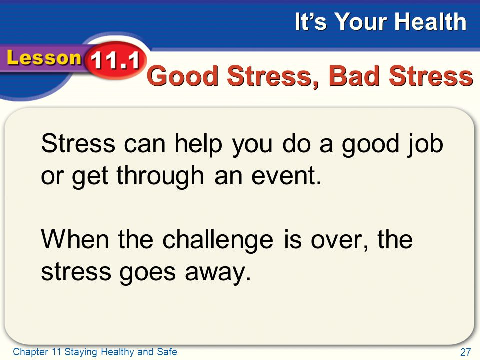 27 Chapter 11 Staying Healthy and Safe It's Your Health Good Stress, Bad Stress Stress can help you do a good job or get through an event.