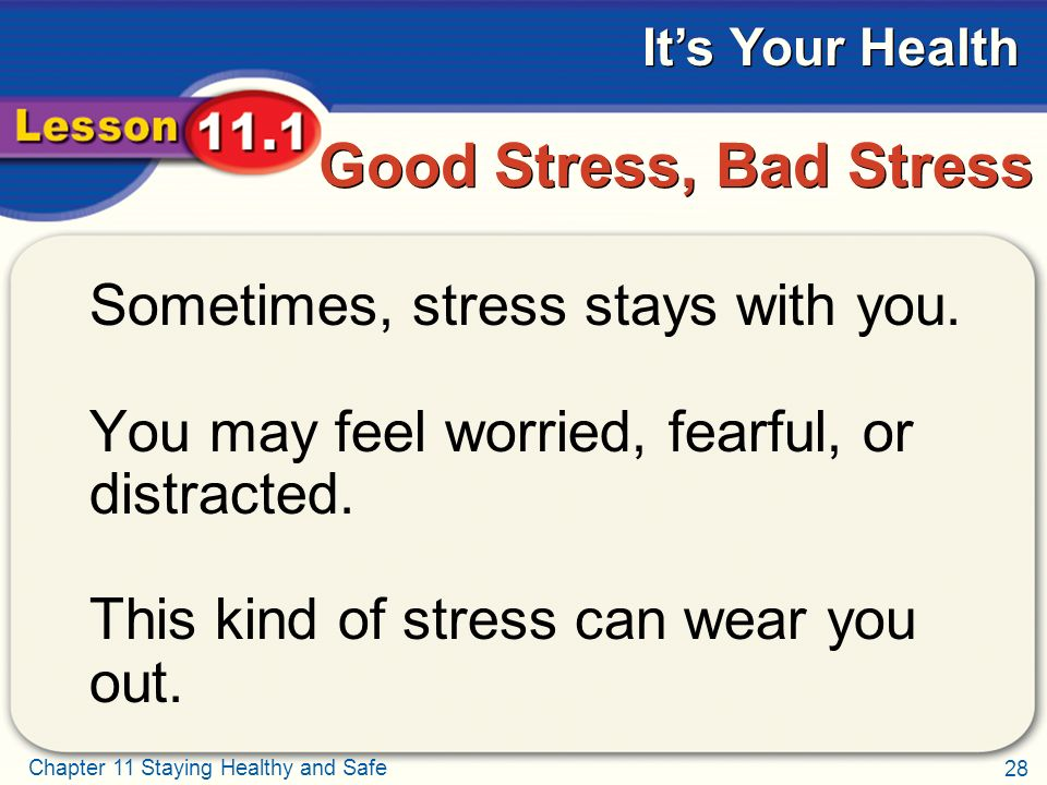 28 Chapter 11 Staying Healthy and Safe It's Your Health Good Stress, Bad Stress Sometimes, stress stays with you.