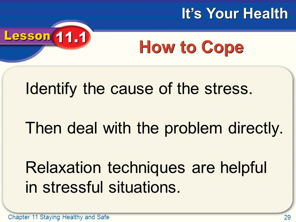 29 Chapter 11 Staying Healthy and Safe It's Your Health How to Cope Identify the cause of the stress.