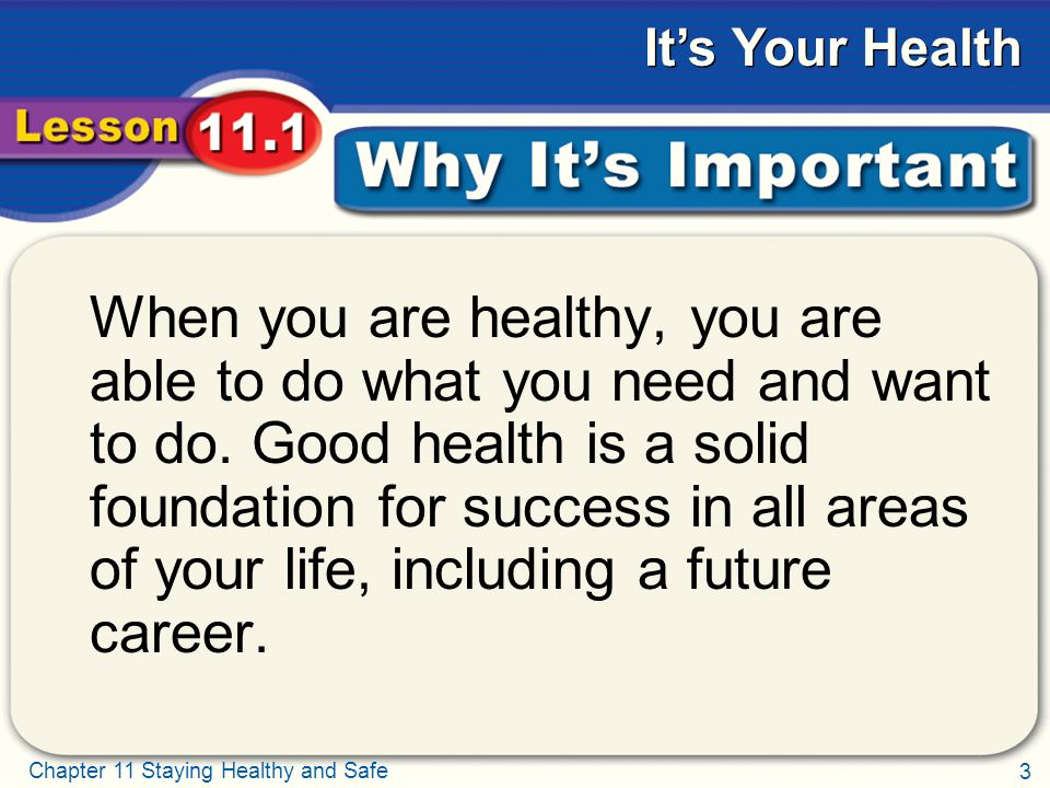 3 Chapter 11 Staying Healthy and Safe It's Your Health Why It's Important When you are healthy, you are able to do what you need and want to do.