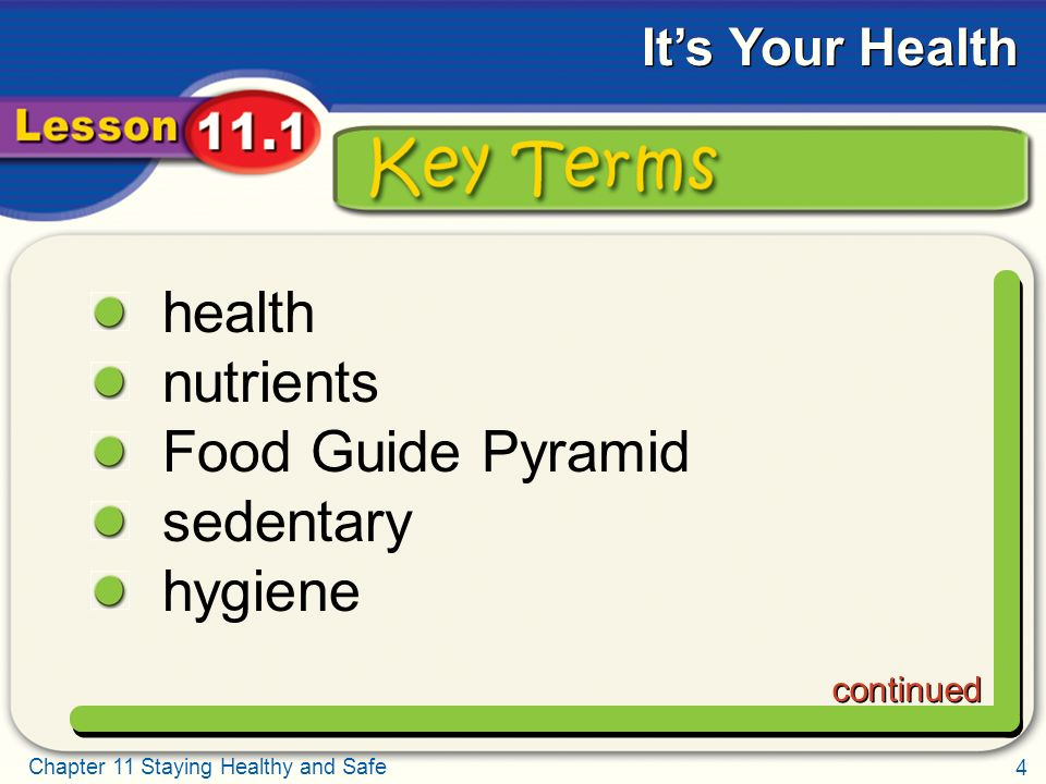 4 Chapter 11 Staying Healthy and Safe It's Your Health Key Terms health nutrients Food Guide Pyramid sedentary hygiene continued