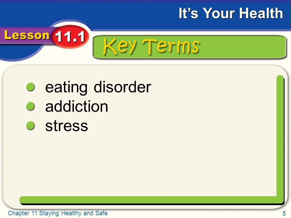 5 Chapter 11 Staying Healthy and Safe It's Your Health Key Terms eating disorder addiction stress