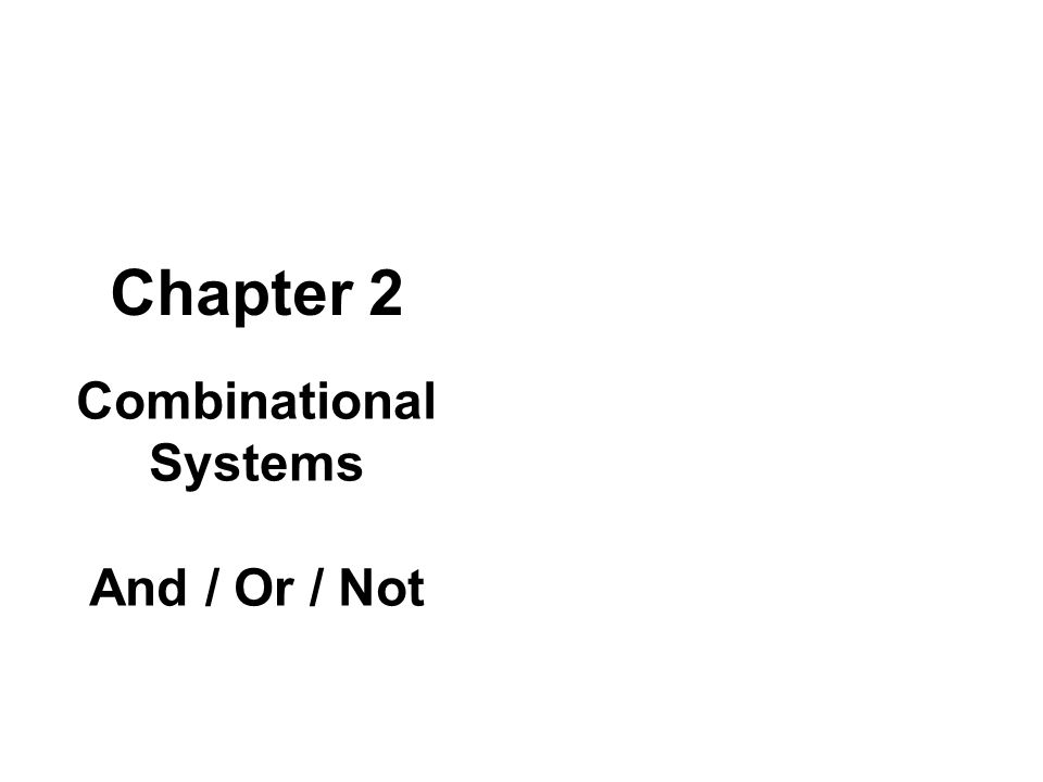 Chapter 2 Combinational Systems And / Or / Not