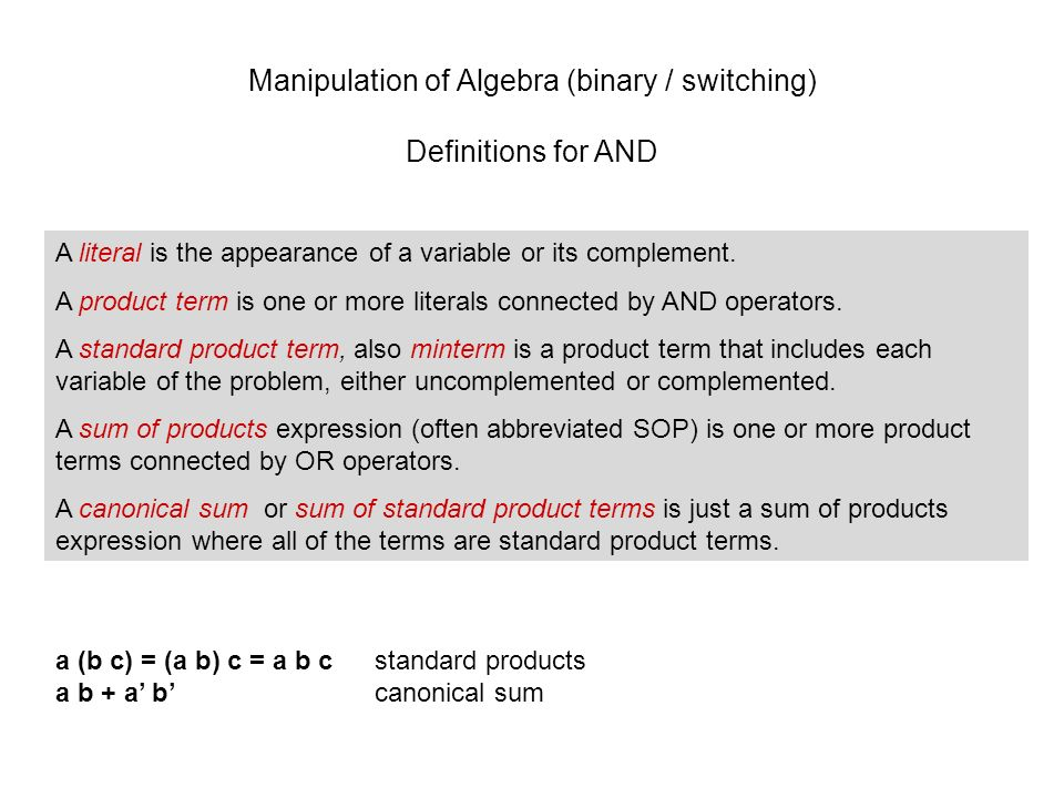 Manipulation of Algebra (binary / switching) Definitions for AND A literal is the appearance of a variable or its complement.