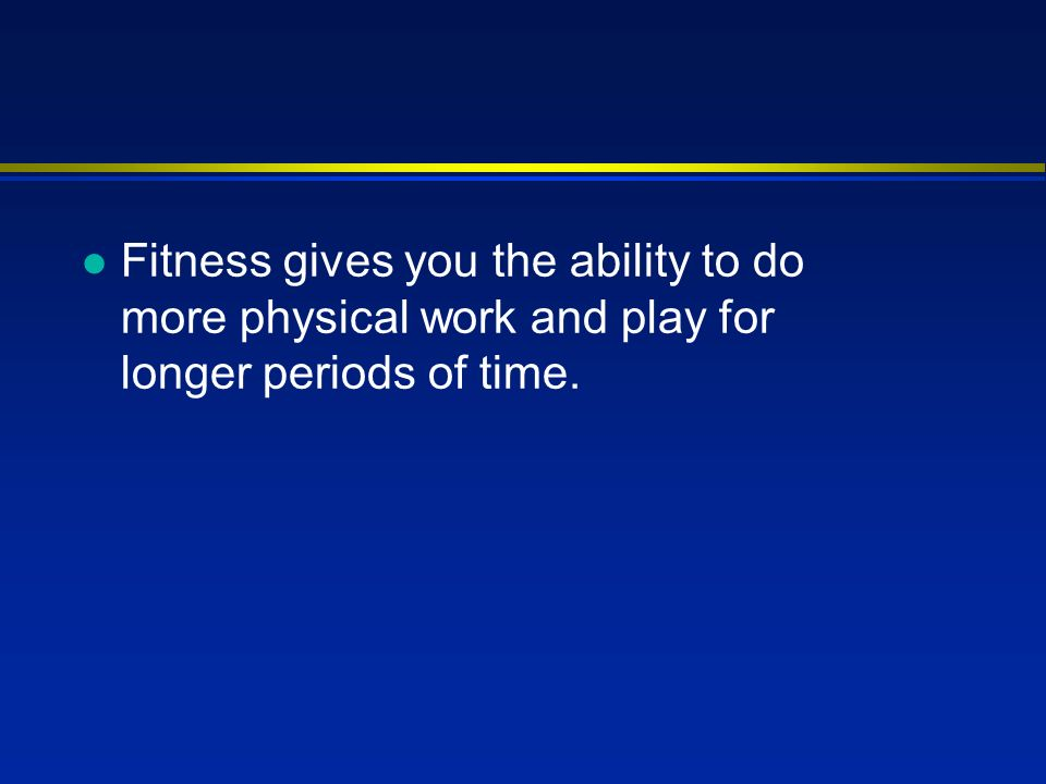 l Fitness gives you the ability to do more physical work and play for longer periods of time.