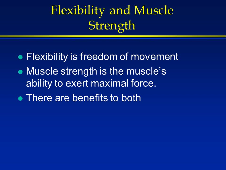 Flexibility and Muscle Strength l Flexibility is freedom of movement l Muscle strength is the muscle's ability to exert maximal force.