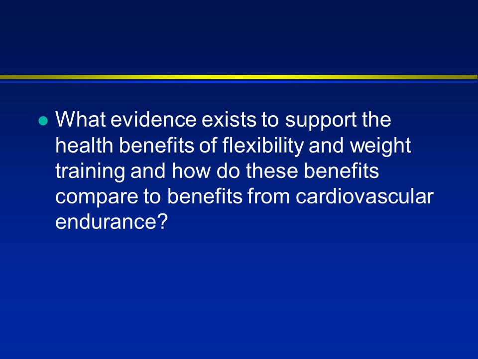 l What evidence exists to support the health benefits of flexibility and weight training and how do these benefits compare to benefits from cardiovascular endurance