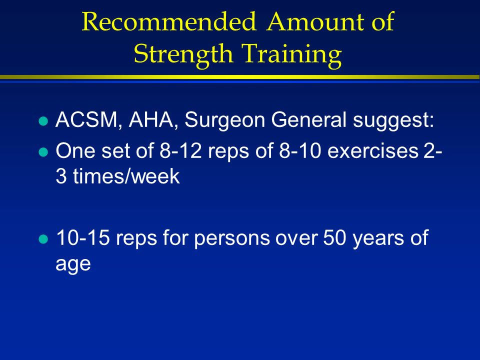 Recommended Amount of Strength Training l ACSM, AHA, Surgeon General suggest: l One set of 8-12 reps of 8-10 exercises 2- 3 times/week l reps for persons over 50 years of age