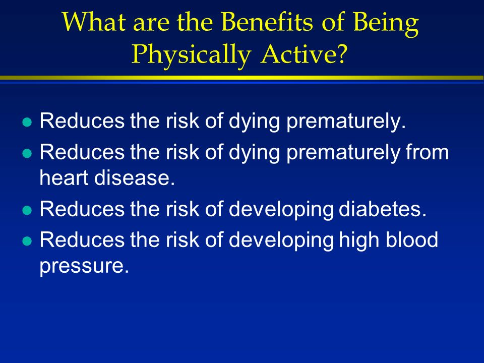What are the Benefits of Being Physically Active. l Reduces the risk of dying prematurely.