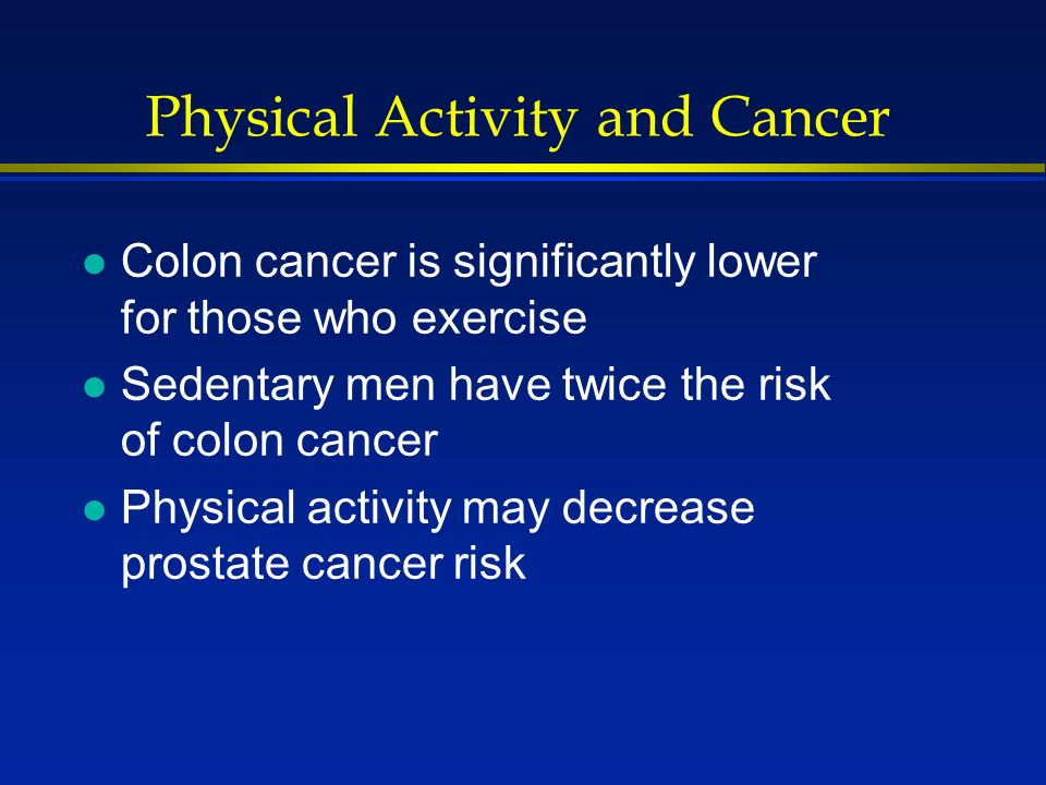 Physical Activity and Cancer l Colon cancer is significantly lower for those who exercise l Sedentary men have twice the risk of colon cancer l Physical activity may decrease prostate cancer risk