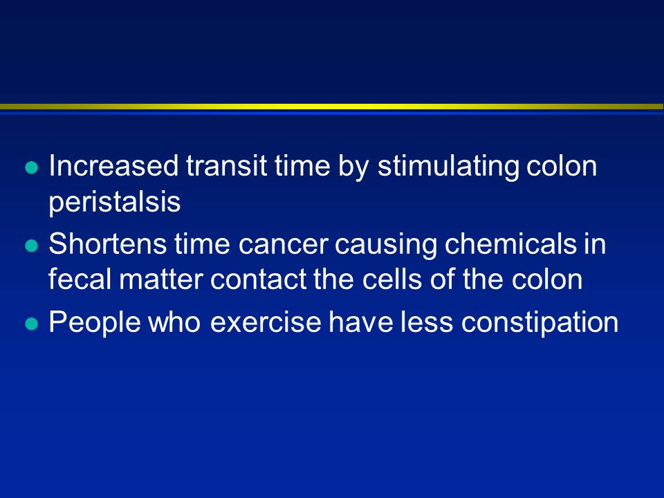 l Increased transit time by stimulating colon peristalsis l Shortens time cancer causing chemicals in fecal matter contact the cells of the colon l People who exercise have less constipation