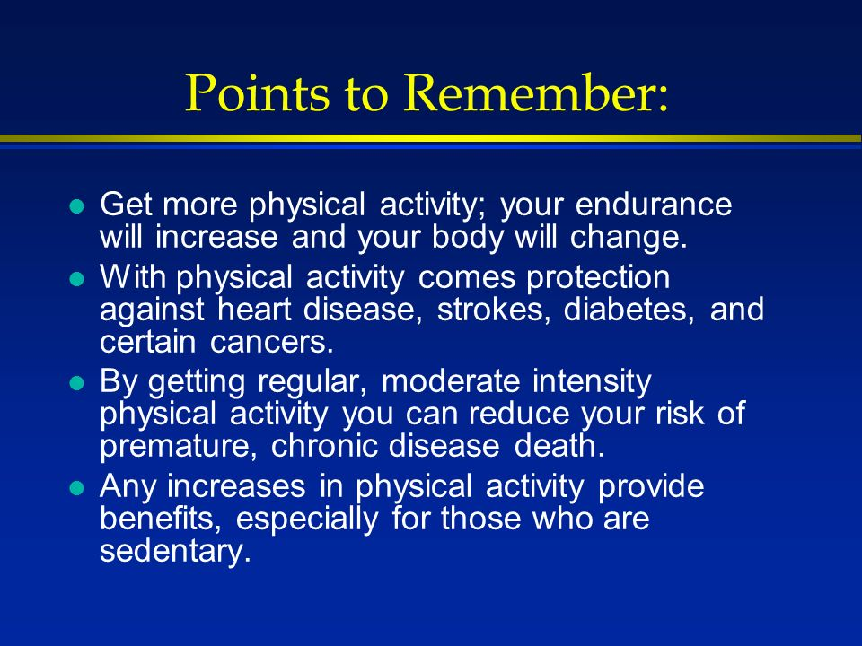 Points to Remember: l Get more physical activity; your endurance will increase and your body will change.