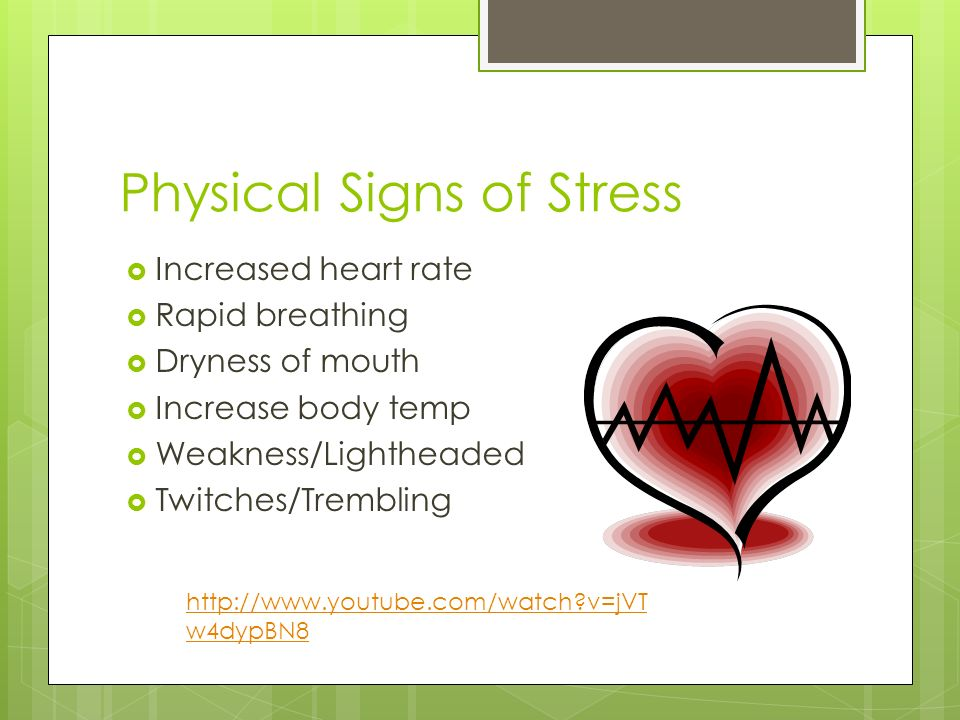 Physical Signs of Stress  Increased heart rate  Rapid breathing  Dryness of mouth  Increase body temp  Weakness/Lightheaded  Twitches/Trembling   v=jVT w4dypBN8