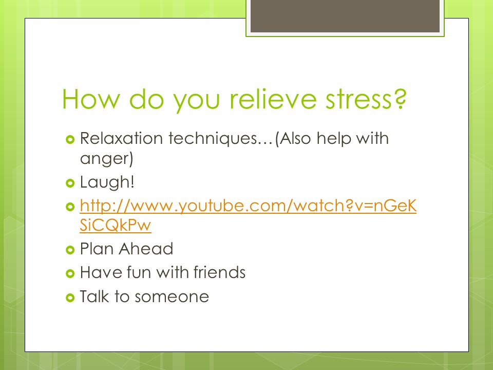 How do you relieve stress.  Relaxation techniques…(Also help with anger)  Laugh.