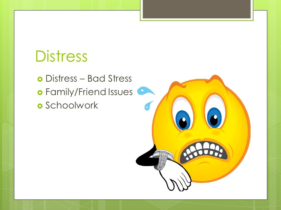 Distress  Distress – Bad Stress  Family/Friend Issues  Schoolwork