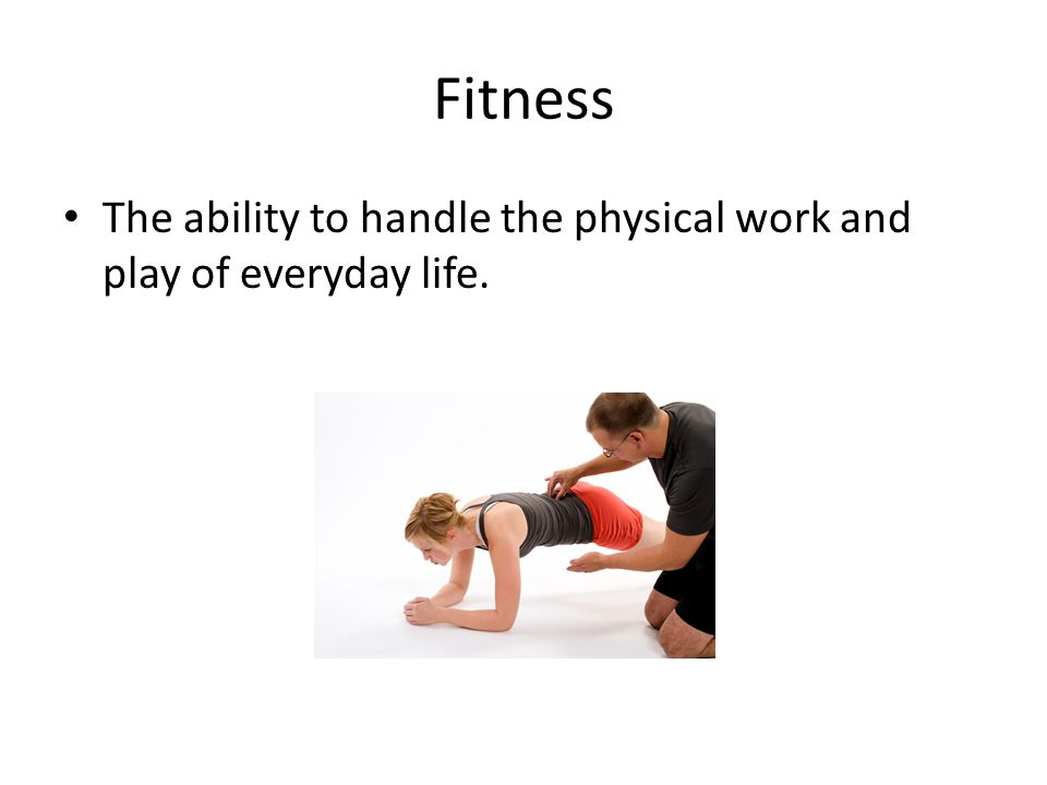 Fitness The ability to handle the physical work and play of everyday life.