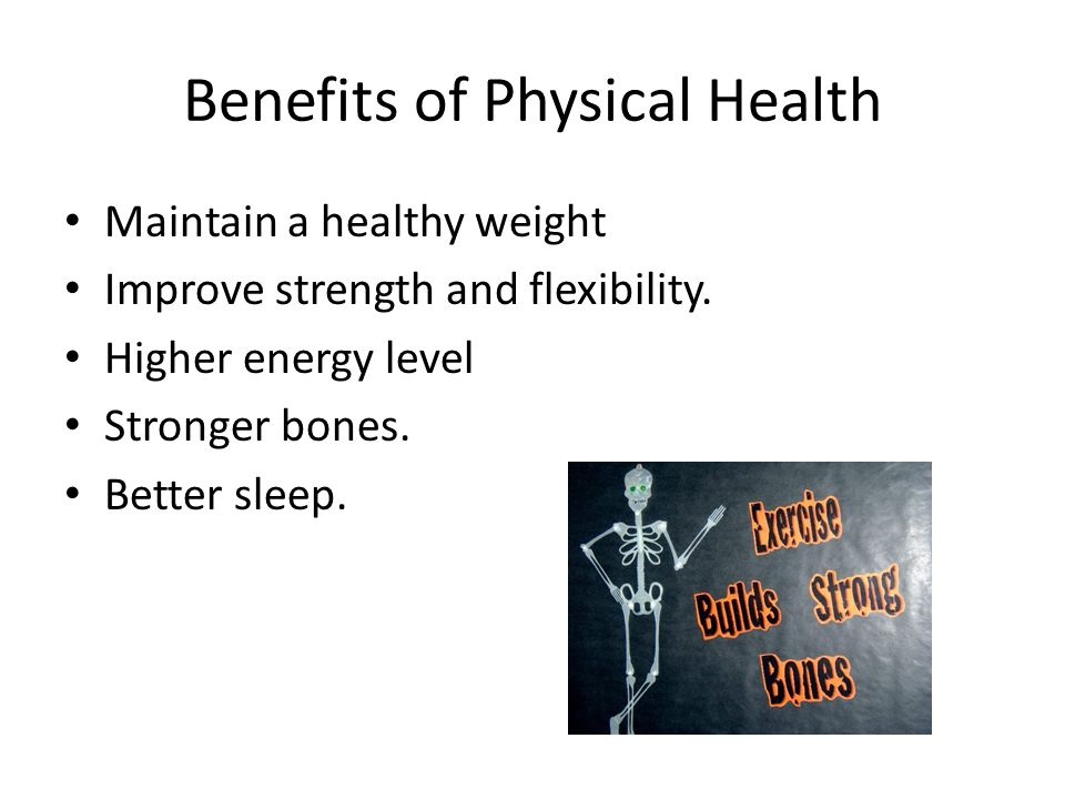 Benefits of Physical Health Maintain a healthy weight Improve strength and flexibility.