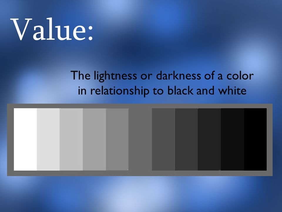 Value: The lightness or darkness of a color in relationship to black and white