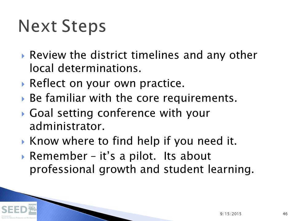 Next Steps  Review the district timelines and any other local determinations.  Reflect on your own practice.  Be familiar with the core requirement