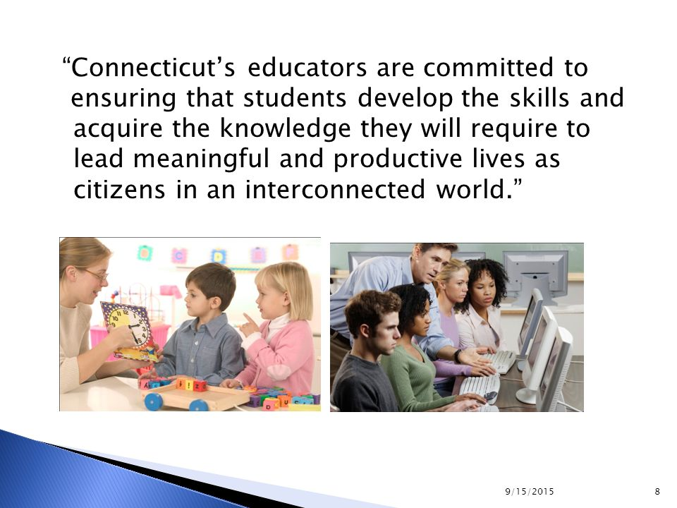 """Connecticut's educators are committed to ensuring that students develop the skills and acquire the knowledge they will require to lead meaningful and"