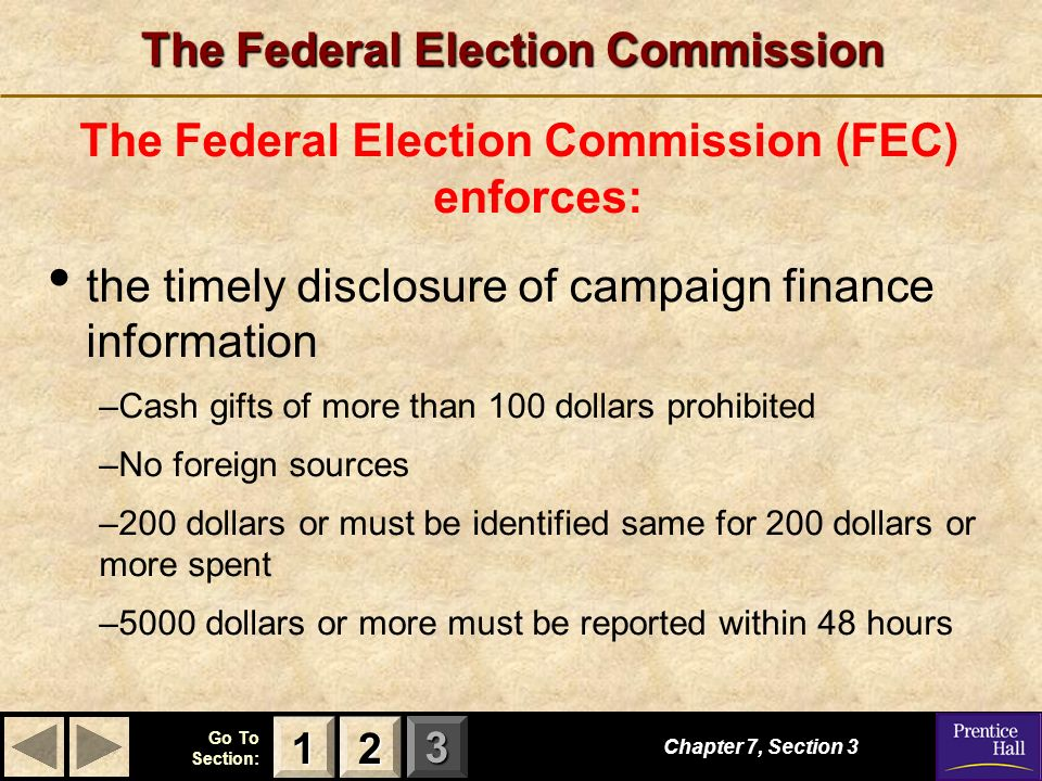 123 Go To Section: The Federal Election Commission The Federal Election Commission (FEC) enforces: the timely disclosure of campaign finance information –Cash gifts of more than 100 dollars prohibited –No foreign sources –200 dollars or must be identified same for 200 dollars or more spent –5000 dollars or more must be reported within 48 hours Chapter 7, Section