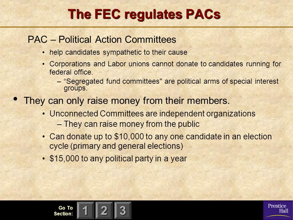 123 Go To Section: The FEC regulates PACs PAC – Political Action Committees help candidates sympathetic to their cause Corporations and Labor unions cannot donate to candidates running for federal office.