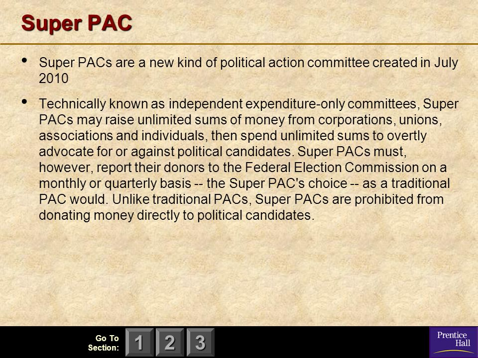 123 Go To Section: Super PAC Super PACs are a new kind of political action committee created in July 2010 Technically known as independent expenditure-only committees, Super PACs may raise unlimited sums of money from corporations, unions, associations and individuals, then spend unlimited sums to overtly advocate for or against political candidates.