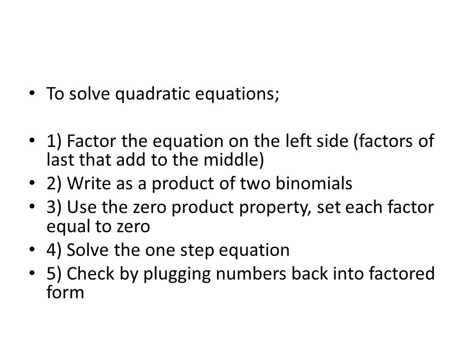 To solve quadratic equations; 1) Factor the equation on the left side (factors of last that add to the middle) 2) Write as a product of two binomials 3) Use the zero product property, set each factor equal to zero 4) Solve the one step equation 5) Check by plugging numbers back into factored form