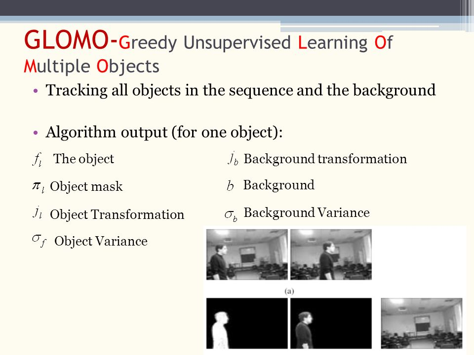 GLOMO- Greedy Unsupervised Learning Of Multiple Objects Tracking all objects in the sequence and the background Algorithm output (for one object): The object Object mask Background transformationObject Transformation Background Object Variance Background Variance