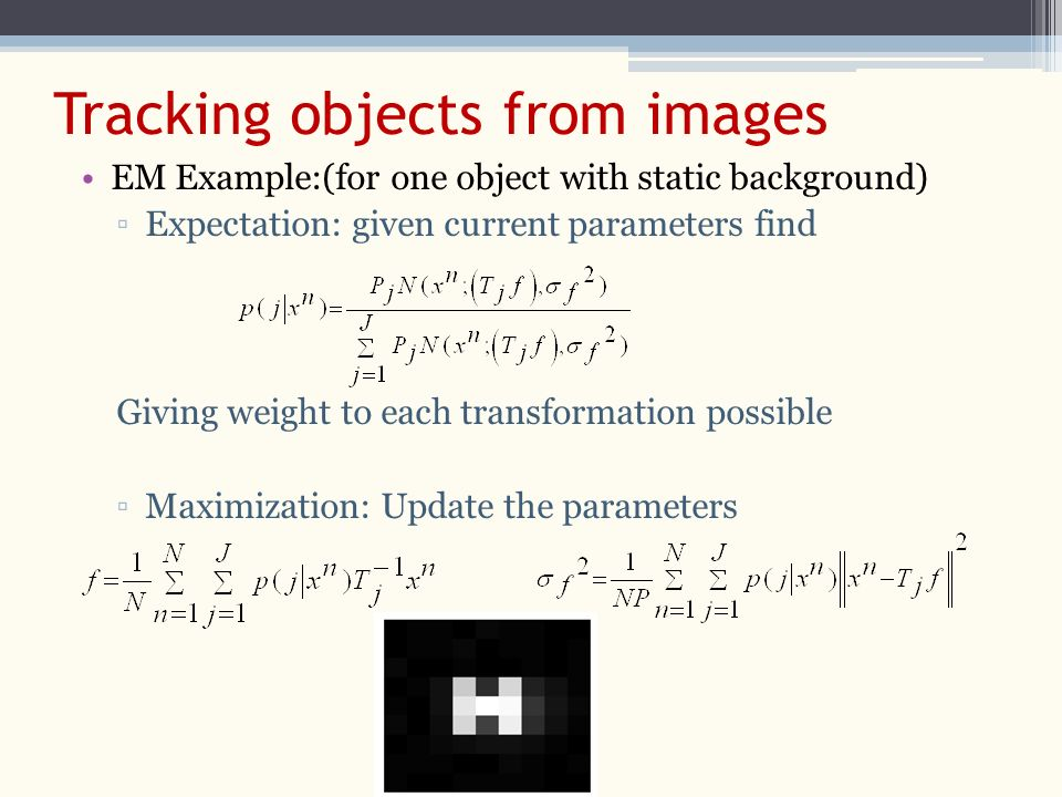EM Example:(for one object with static background) ▫Expectation: given current parameters find Giving weight to each transformation possible ▫Maximization: Update the parameters Tracking objects from images