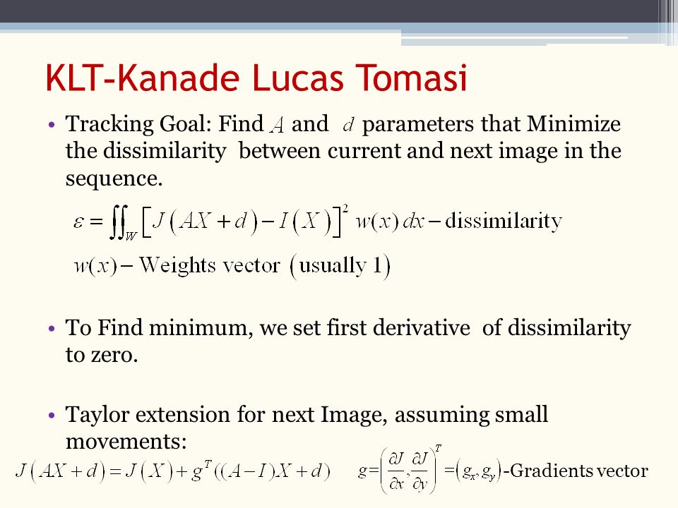 Kanade Lucas Tomasi-KLT Tracking Goal: Find and parameters that Minimize the dissimilarity between current and next image in the sequence.