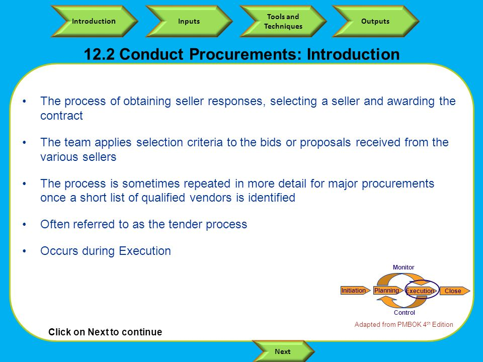 Click on Next to continue Introductio n Inputs Tools and Techniques Outputs Next 12.2 Conduct Procurements: Introduction The process of obtaining seller responses, selecting a seller and awarding the contract The team applies selection criteria to the bids or proposals received from the various sellers The process is sometimes repeated in more detail for major procurements once a short list of qualified vendors is identified Often referred to as the tender process Occurs during Execution Adapted from PMBOK 4 th Edition InitiationPlanning ExecutionClose Monitor Control