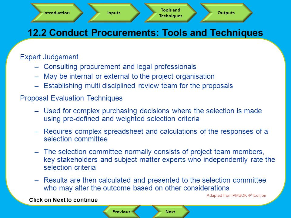 Click on Next to continue Introductio n Inputs Tools and Techniques Outputs NextPrevious Expert Judgement –Consulting procurement and legal professionals –May be internal or external to the project organisation –Establishing multi disciplined review team for the proposals Proposal Evaluation Techniques –Used for complex purchasing decisions where the selection is made using pre-defined and weighted selection criteria –Requires complex spreadsheet and calculations of the responses of a selection committee –The selection committee normally consists of project team members, key stakeholders and subject matter experts who independently rate the selection criteria –Results are then calculated and presented to the selection committee who may alter the outcome based on other considerations Adapted from PMBOK 4 th Edition 12.2 Conduct Procurements: Tools and Techniques