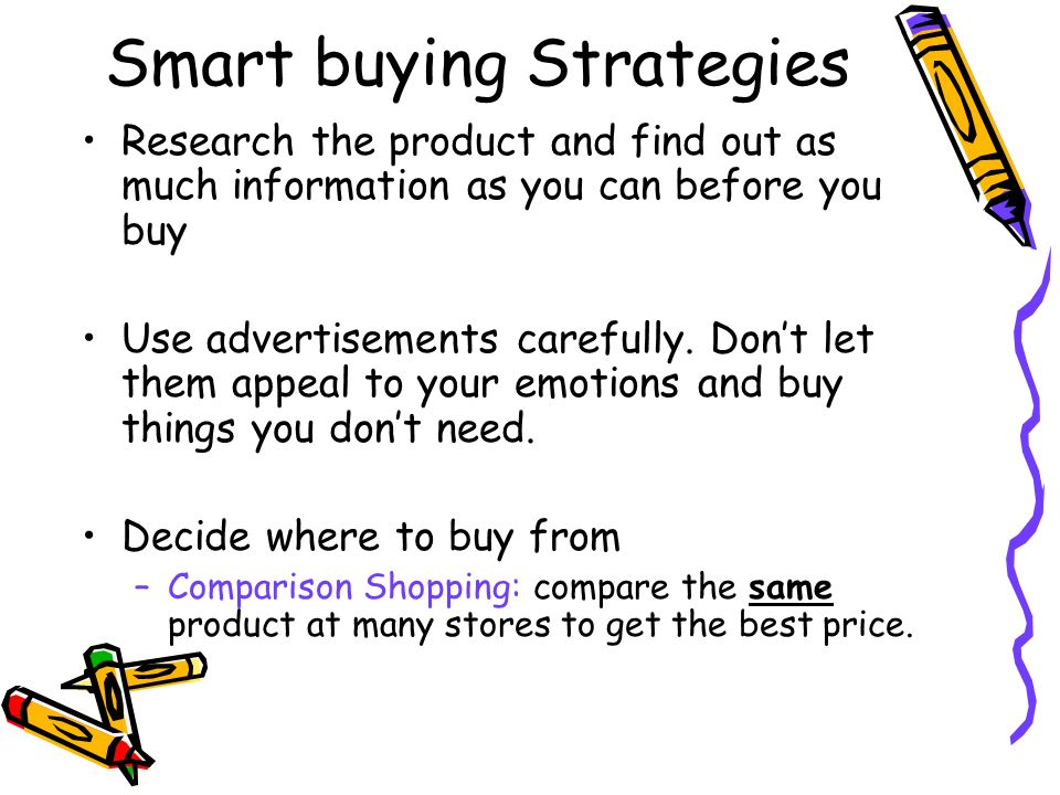 Smart buying Strategies Research the product and find out as much information as you can before you buy Use advertisements carefully.