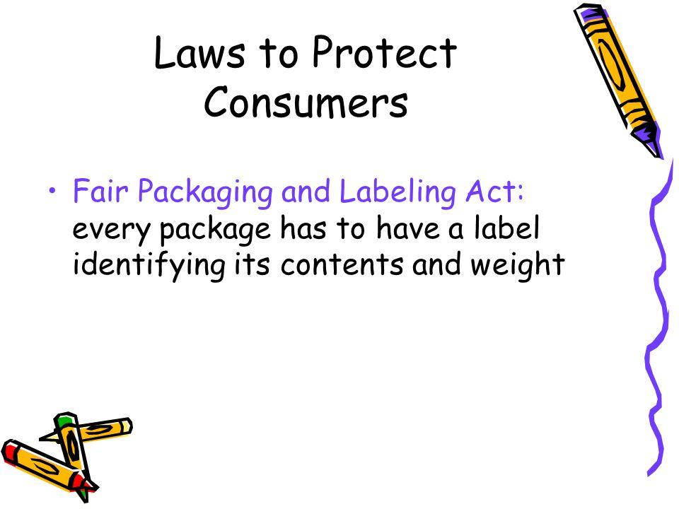 Laws to Protect Consumers Fair Packaging and Labeling Act: every package has to have a label identifying its contents and weight