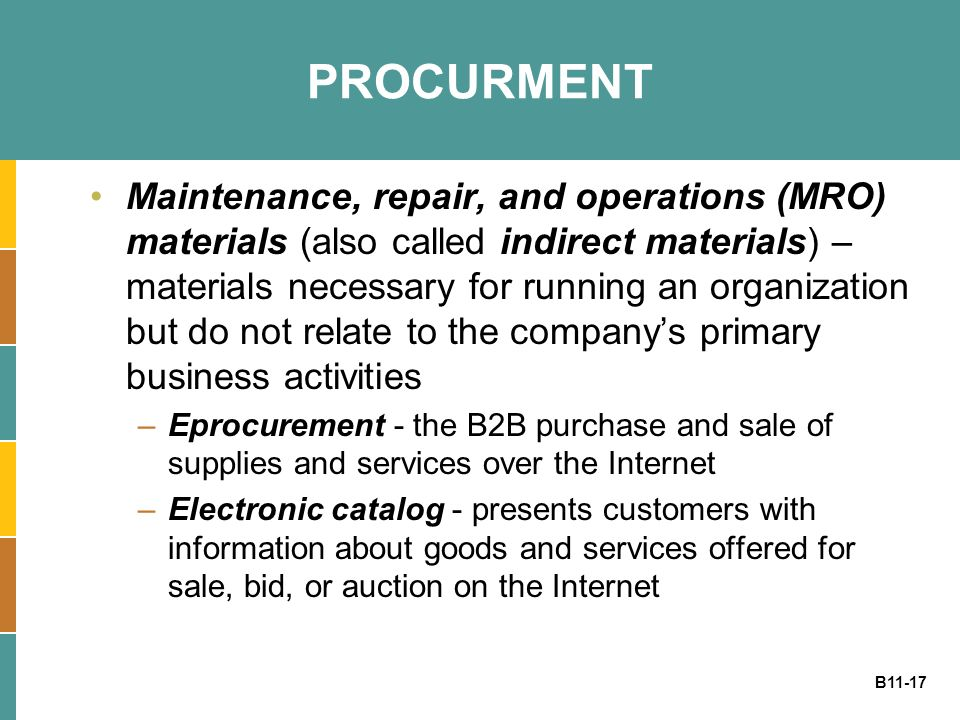 B11-17 PROCURMENT Maintenance, repair, and operations (MRO) materials (also called indirect materials) – materials necessary for running an organization but do not relate to the company's primary business activities –Eprocurement - the B2B purchase and sale of supplies and services over the Internet –Electronic catalog - presents customers with information about goods and services offered for sale, bid, or auction on the Internet
