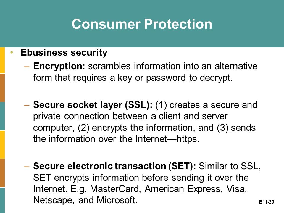 B11-20 Consumer Protection Ebusiness security –Encryption: scrambles information into an alternative form that requires a key or password to decrypt.