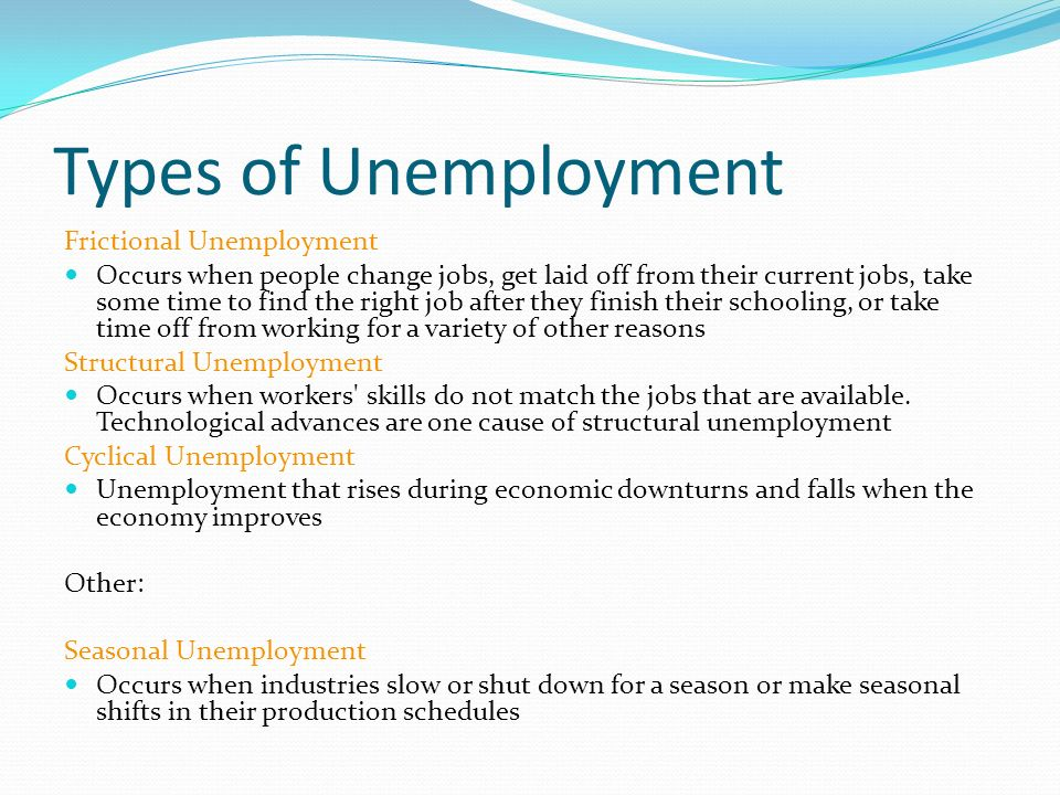 Types of Unemployment Frictional Unemployment Occurs when people change jobs, get laid off from their current jobs, take some time to find the right job after they finish their schooling, or take time off from working for a variety of other reasons Structural Unemployment Occurs when workers skills do not match the jobs that are available.