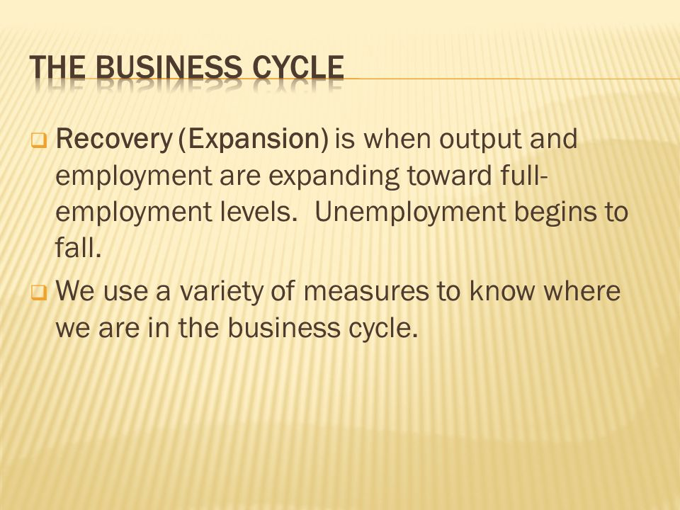  Recovery (Expansion) is when output and employment are expanding toward full- employment levels.