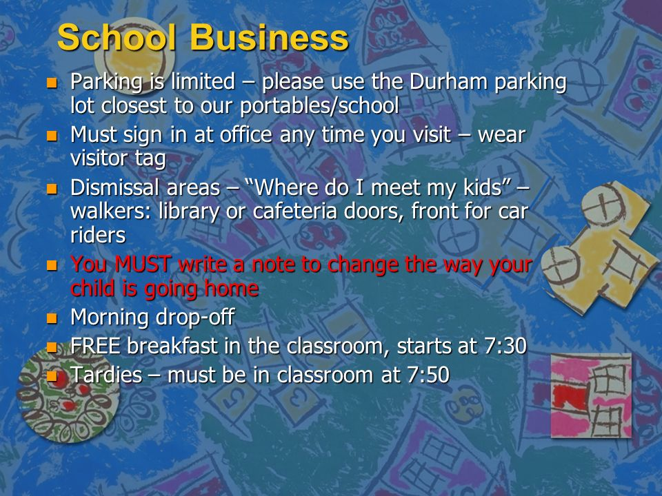 School Business n Parking is limited – please use the Durham parking lot closest to our portables/school n Must sign in at office any time you visit – wear visitor tag n Dismissal areas – Where do I meet my kids – walkers: library or cafeteria doors, front for car riders n You MUST write a note to change the way your child is going home n Morning drop-off n FREE breakfast in the classroom, starts at 7:30 n Tardies – must be in classroom at 7:50