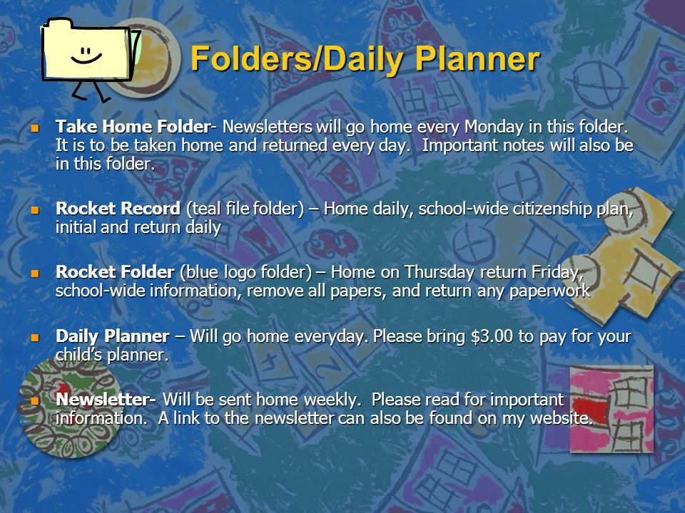 Folders/Daily Planner n Take Home Folder- Newsletters will go home every Monday in this folder.