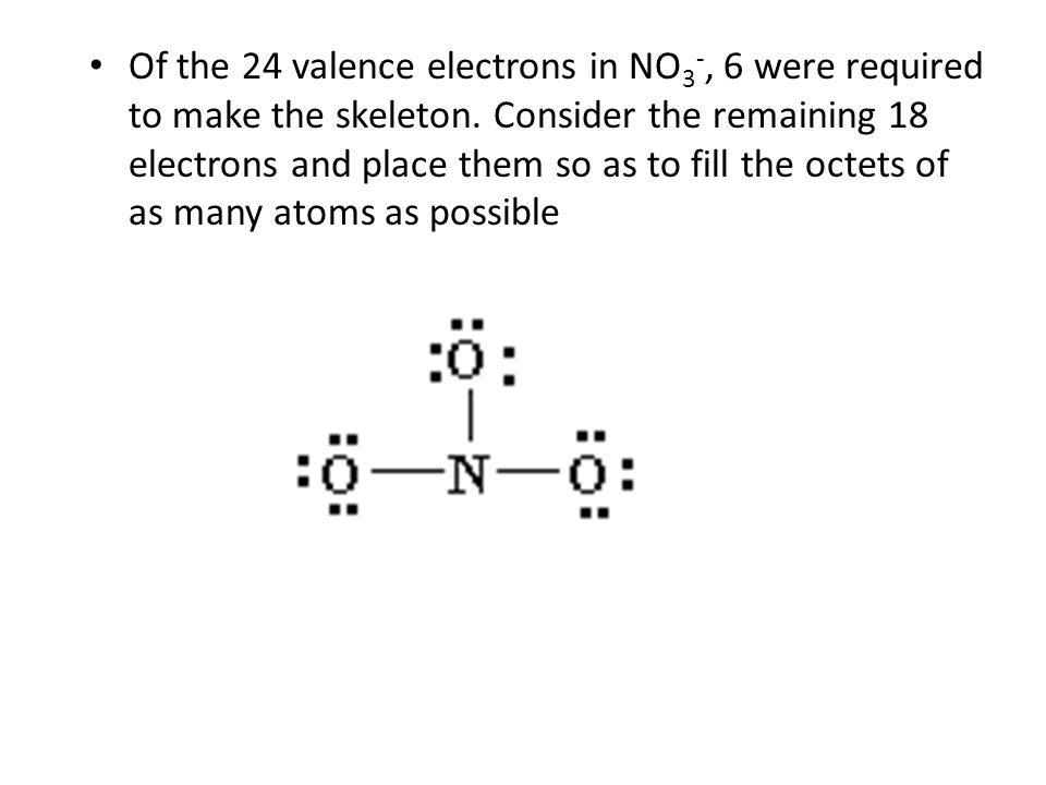 Of the 24 valence electrons in NO 3 -, 6 were required to make the skeleton.