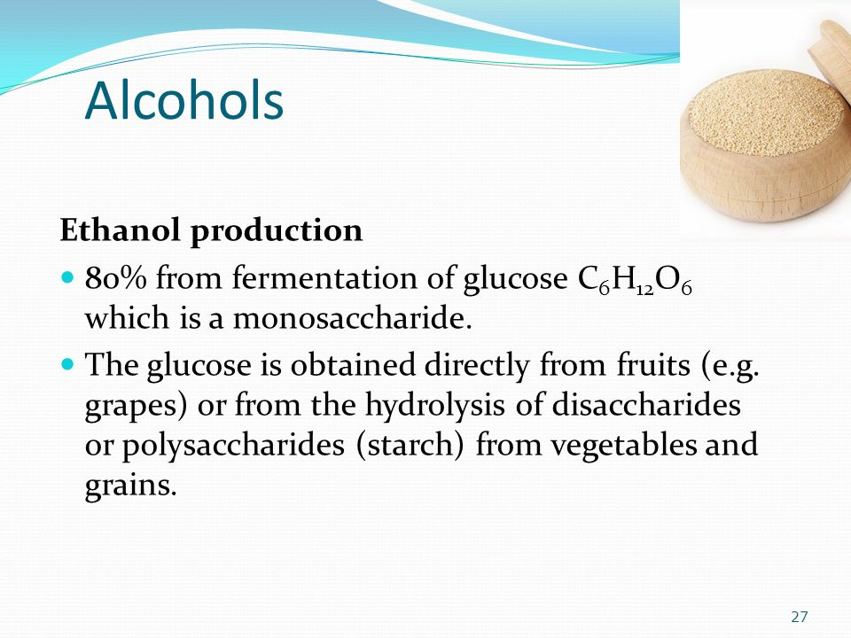 Alcohols Ethanol production 80% from fermentation of glucose C 6 H 12 O 6 which is a monosaccharide.